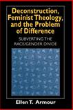 Deconstruction, Feminist Theology, and the Problem of Difference : Subverting the Race/Gender Divide, Armour, Ellen T., 0226026906