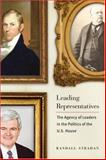 Leading Representatives : The Agency of Leaders in the Politics of the U. S. House, Strahan, Randall, 0801886910