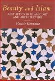 Beauty and Islam : Aesthetics in Islamic Art and Architecture, Gonzalez, Valerie, 1860646913