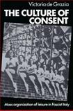 The Culture of Consent : Mass Organisation of Leisure in Fascist Italy, De Grazia, Victoria, 0521526914