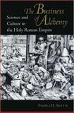 The Business of Alchemy : Science and Culture in the Holy Roman Empire, Smith, Pamela H., 0691056919