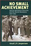 No Small Achievement : Special Operations Executive and the Danish Resistance 1940-1945, Jespersen, Knud J. V. , 8778386918