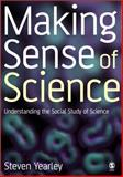 Making Sense of Science : Understanding the Social Study of Science, Yearley, Steven, 0803986912