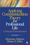 Applying Communication Theory for Professional Life : A Practical Introduction, Marianne Dainton, Elaine D. (Dawn) Zelley, 141297691X