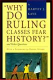 Why Do Ruling Classes Fear History? : And Other Questions, Kaye, Harvey J., 0312126913