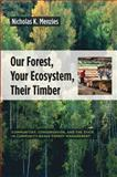 Our Forest, Your Ecosystem, Their Timber : Communities, Conservation, and the State in Community-Based Forest Management, Menzies, Nicholas K., 0231136927