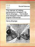 The Manner of Holding Parliaments in England by Henry Elsynge, Corrected and Enlarged from the Author's Original Manuscript, Henry Elsynge, 1170106927
