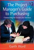 The Project Manager's Guide to Purchasing : Contracting for Goods and Services, Ward, Garth, 0566086921