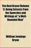 The Real Bryan; Being Extracts from the Speeches and Writings of A Well-Rounded Man, William Jennings Bryan, 1153116928