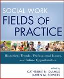 Social Work Fields of Practice : Historical Trends, Professional Issues, and Future Opportunities, Dulmus, Catherine N. and Sowers, Karen M., 1118176928