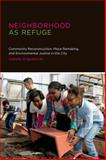 Neighborhood As Refuge : Community Reconstruction, Place Remaking, and Environmental Justice in the City, Anguelovski, Isabelle, 0262026929