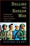 Selling the Korean War : Propaganda, Politics, and Public Opinion in the United States, 1950-1953, Casey, Steven, 0195306929