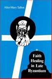 Faith Healing in Late Byzantium : The Posthumous Miracles of the Patriarch Athanasios of Constantinople by Theoktistos Studite, Talbot, Alice-Mary M., 0916586928