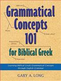 Grammatical Concepts 101 for Biblical Greek : Learning Biblical Greek Grammatical Concepts Through English Grammar, Long, Gary, 0801046939