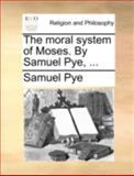 The Moral System of Moses by Samuel Pye, Samuel Pye, 1140696939