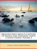 Mémoires Pour Servir À L'Histoire de France Sous Napoléon, Napoleon I and Baron Gaspard Gourgaud, 1148616934