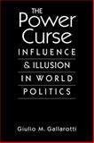 The Power Curse : Influence and Illusion in World Politics, Gallarotti, Giulio M., 1588266931