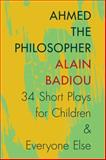 Ahmed the Philosopher : Thirty-Four Short Plays for Children and Everyone Else, Badiou, Alain, 0231166931