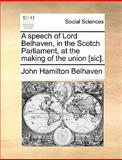 A Speech of Lord Belhaven, in the Scotch Parliament, at the Making of the Union [Sic], John Hamilton Belhaven, 1170366937