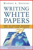 Writing White Papers : How to Capture Readers and Keep Them Engaged, Stelzner, Michael A., 0977716937