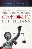 What's Really Going on with Pro-Roe V. Wade Catholic Politicians, Philip A. Rafferty, 1616636939