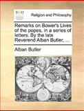 Remarks on Bower's Lives of the Popes, in a Series of Letters by the Late Reverend Alban Butler, Alban Butler, 1140956930