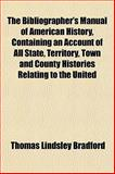 The Bibliographer's Manual of American History, Containing an Account of All State, Territory, Town and County Histories Relating to the United, Thomas Lindsley Bradford, 1151916935