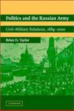 Politics and the Russian Army : Civil-Military Relations, 1689-2000, Taylor, Brian D., 0521016940