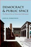 Democracy and Public Space : The Physical Sites of Democratic Performance, Parkinson, John R., 0199676941