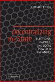 Decentralizing the State : Elections, Parties, and Local Power in the Andes, O'Neill, Kathleen, 0521846943
