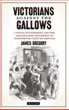 Victorians Against the Gallows : Capital Punishment and the Abolitionist Movement in Nineteenth Century Britain, Gregory, James, 1848856946