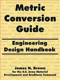 Metric Conversion Guide : Engineering Design Handbook, Brown, James N. and U. S. Army Material Development and Readiness Command Staff, 1410216942