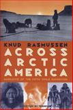 Across Arctic America : Narrative of the Fifth Thule Expedition, Rassmusen, Knud, 0912006943