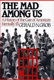 The Mad among Us : A History of the Care of America's Mentally Ill, Grob, Gerald N., 0029126959