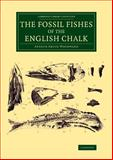 The Fossil Fishes of the English Chalk, Woodward, Arthur Smith, 1108076955