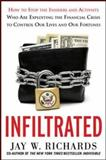 Infiltrated : How to Stop the Insiders and Activists Who Are Exploiting the Financial Crisis to Control Our Lives and Our Fortunes, Richards, Jay W., 007181695X