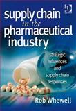 Supply Chain in the Pharmaceutical Industry : Strategic Influences and Supply Chain Responses, Whewell, Rob, 0566086956