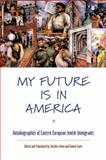 My Future Is in America : Autobiographies of Eastern European Jewish Immigrants, , 0814716954