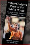 Hillary Clinton's Race for the White House : Gender Politics and the Media on the Campaign Trail, Lawrence, Regina G. and Rose, Melody, 1588266958