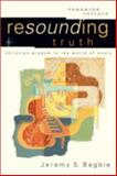 Resounding Truth : Christian Wisdom in the World of Music, Begbie, Jeremy S., 0801026954