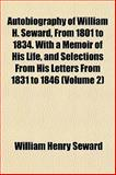 Autobiography of William H Seward, from 1801 to 1834 with a Memoir of His Life, and Selections from His Letters from 1831 To 1846, William Henry Seward, 1153356961