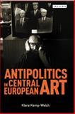 Antipolitics in Central European Art : Reticence As Dissidence under Post-Totalitarian Rule 1956-1989, Kemp-Welch, Klara, 1780766963