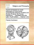 A Short Introduction to Moral Philosophy, in Three Books; Containing the Elements of Ethics and the Law of Nature by Francis Hutcheson, Translate, Francis Hutcheson, 1140956965