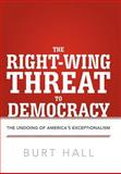 The Right-Wing Threat to Democracy, Burt Hall, 1475926979