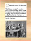 The House-Keeper's Pocket-Book, and Compleat Family Cook Containing above Three Hundred Curious and Uncommon Receipts by Mrs Sarah Harrison, Sarah Harrison, 1140746979