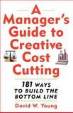 A Manager's Guide to Creative Cost Cutting : 101 Ways to Build the Bottom Line, Young, David W., 0071396977