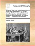 A Concise View, from History and Prophecy, of the Great Predictions in the Sacred Writings, That Have Been Fulfilled; Also of Those That Are Now Fulfi, Francis Dobbs, 1140726978