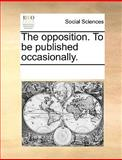 The Opposition to Be Published Occasionally, See Notes Multiple Contributors, 1170286976