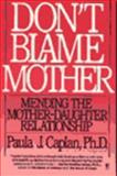 Don't Blame Mother : Mending the Mother-Daughter Relationship, Kaplan, Paula J., 0060916974