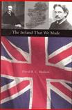 The Ireland That We Made : Arthur and Gerald Balfour's Contributions to the Origins of Modern Ireland, Hudson, David R. C. and Hudson, David R., 1884836976
